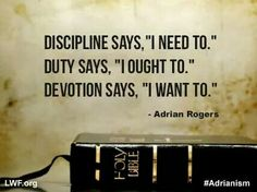 "Discipline says, ""I need to.""  Duty says, ""I ought to.""  Devotion says, ""I want to."" ~  Adrian Rogers quote"