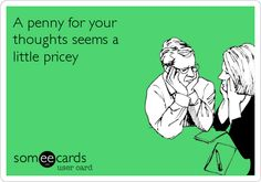 A penny for your thoughts seems a little pricey.