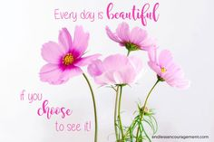 ~Every day is BEAUTIFUL if you CHOOSE to see it!~  www.endlessencouragement.com