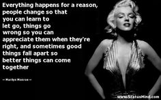 Everything happens for a reason, people change so that you can learn to let go, things go wrong so you can appreciate them when they're right, and sometimes good things fall apart so better things can come together