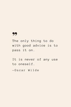 The only thing to do with good advice is to pass it on. It is never of any use to oneself. —Oscar Wilde