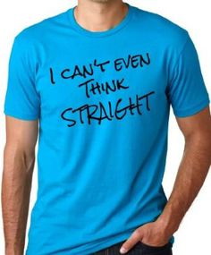 I can't even think straight tee shirt!... $16.99