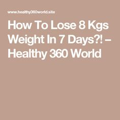 How To Lose 8 Kgs Weight In 7 Days?! – Healthy 360 World
