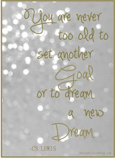 You are never too old to set another Goal or to dream a new Dream. CS Lewis