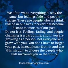 We often want everything to stay the same, but feelings fade and people change. There are people who we think will be in our lives forever that become distant memories of our past. Do not fret. Fee...