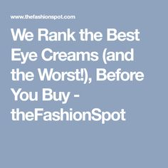We Rank the Best Eye Creams (and the Worst!), Before You Buy - theFashionSpot