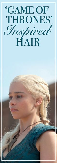 Want hair like Khaleesi? Check out these 'GoT'-inspired 'dos.