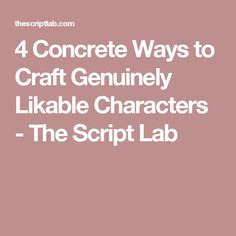 4 Concrete Ways to Craft Genuinely Likable Characters - The Script Lab
