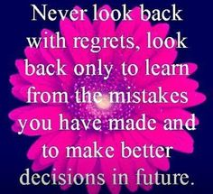 Never look back with regrets, look back only to learn from the mistakes you have made and to make better decisions in the future.