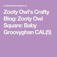 Zooty Owl's Crafty Blog: Zooty Owl Square: Baby Groovyghan CAL(5)