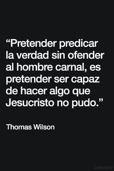 """""""Pretender predicar la verdad sin ofender al hombre carnal, es pretender ser capaz de hacer algo que Jesucristo no pudo"""" - Thomas Wilson."""
