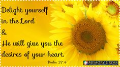 Delight yourself in the Lord and He will give you the desires of your heart.  A gentle reminder from Memorycross.com
