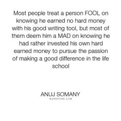 "Anuj Somany - ""Most people treat a person FOOL on knowing he earned no hard money with his good..."". inspirational, philosophy, knowledge, passion, wealth, madness, learning, life-lessons, psychology, motivational, money, life-philosophy, writer, author, talent, hero, foolish, passionate, quality, sage-advice, foolishness, fools, original, originality, attitude-toward-life, mad, inspiring-words, intellectual, inspiring-quotes, inspiring-thoughts, leadership-characteristics, ground-zero…"
