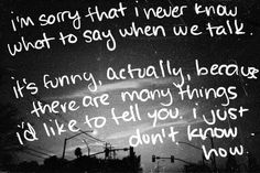 quotes:  Im sorry that I never know what to say when we talk....
