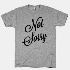 When you're not even sorry you're not sorry: | 27 Tees That Are Mean So You Don't Have To Be