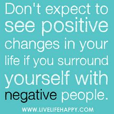 Don't expect to see positive changes in your life if you surround yourself with negative people...