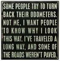 aging gracefully I hope... me too, it's hard to do, but love this quote, especially about some of the roads not being paved....I've been down a few of those!!