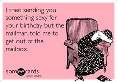 I tried sending you something sexy for your birthday but the mailman told me to get out of the mailbox.
