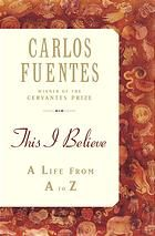 This I believe : an A to Z of a life by Carlos Fuentes (2005).