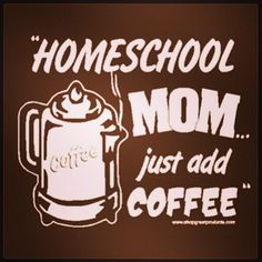 Homeschool mom...just add coffee