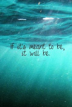 If it's meant to be, it will be.