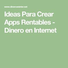 Ideas Para Crear Apps Rentables - Dinero en Internet