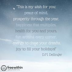 """""""This is my wish for you: peace of mind, prosperity through the year, happiness that multiplies, health for you and yours, fun around every corner, energy to chase your dreams, joy to fill your holidays!"""" D.M. Dellinger #christmas #innerchamp #innerchampion #freewithin #quote #quoteoftheday #christmasquote #peace #love #family #dream #joy #holidays #happy"""
