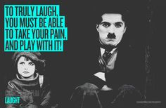 "LAUGHT ""To truly laugh, you must be able to take your pain, and play with it!"" Charles Chaplin."