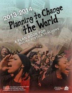"""Planning to Change the World: A Plan Book for Social Justice Teachers"" by Tara Mack and Bree Picower (plan book) (annually updated) This plan book helps teachers turn their daily lessons into meaningful explorations of important issues, people and events that affect people, animals, and the planet, while stimulating critical thinking and enthusiastic discussions, and inspiring positive action."