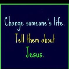Change someone's life : Tell them about Jesus.