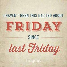 True Story: I haven't been this excited about Friday since last Friday!
