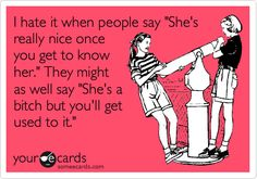 I hate it when people say 'She's really nice once you get to know her.' They might as well say 'She's a bitch but you'll get used to it.'