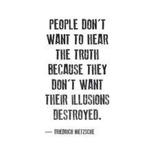 """""""People don't want to hear the truth because they don't want their illusions destroyed."""" - Friedrich Nietzsche To bad.i am a huge fan of truth. Now Quotes, True Quotes, Great Quotes, Words Quotes, Wise Words, Quotes To Live By, Motivational Quotes, Inspirational Quotes, Sayings"""