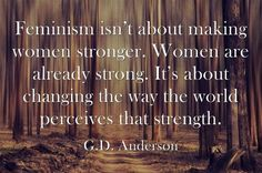 Feminism- G.D. Anderson. ONE OF MY ALL TIME FAVOURITE QUOTES