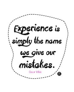 Oscar Wilde- Experience is simply the name we give our mistakes.