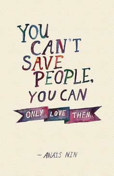 You can't save people, you can only love them. ~Anais Nin #quote http://www.creativeboysclub.com/
