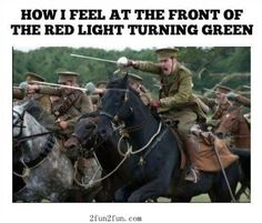 How I feel when the light turns green. Charge bitches!