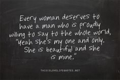 "Every woman deserves to have a man who is proudly willing to say to the whole world, ""Yeah she's my on and only. She is beautiful and she is mine."""