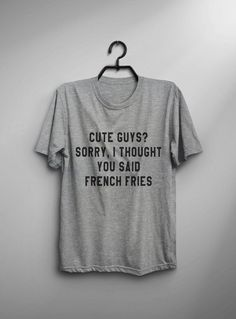 Cute guys? Sorry, I thought you said french fries tshirt • Sweatshirt • jumper • crewneck • sweater • Clothes Casual Outift for • teens • movies • girls • women • summer • fall • spring • winter • outfit ideas • hipster • dates • school • back to school • parties • Polyvores • facebook • accessories • Tumblr Teen Grunge Fashion Graphic Tee Shirt