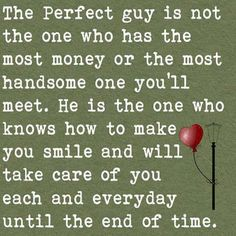 The perfect Guy... I have him and he is handsome too!  He takes care of me barnone!  Xoxo MY Big Daddy!!!