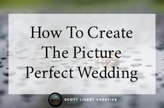 How to create a picture perfect wedding. http://www.scottlikertcreative.com/how-to-create-a-picture-perfect-wedding/