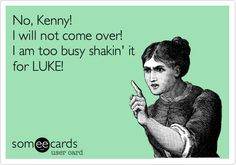 Funny Music Ecard: No, Kenny! I will not come over! I am too busy shakin' it for LUKE!