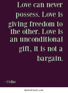 Osho Quotes - Love can never possess. Love is giving freedom to the other. Love is an unconditional gift, it is not a bargain. Osho Quotes Love, Osho Love, Unconditional Love Quotes, Freedom Quotes, Wisdom Quotes, Life Quotes, Inspirational Quotes, The Words, Spiritual Wisdom