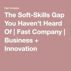 The Soft-Skills Gap You Haven't Heard Of | Fast Company | Business + Innovation