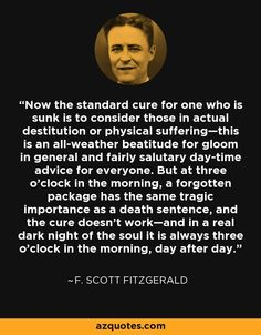 Now the standard cure for one who is sunk is to consider those in actual destitution or physical suffering—this is an all-weather beatitude for gloom in general and fairly salutary day-time advice for everyone. But at three o'clock in the morning, a forgotten package has the same tragic importance as a death sentence, and the cure doesn't work—and in a real dark night of the soul it is always three o'clock in the morning, day after day. - F. Scott Fitzgerald