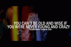 Google Image Result for http://www.searchquotes.com/sof/images/picture_quotes/10346_20120530_034744_you_cant_be_old_and_wise_if_you_were_never_young_and_crazy.png