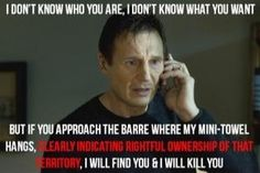 Bahahaha so I wouldn't kill you but BACK OFF OF MY SPOT AT THE BARRE!! :)
