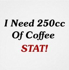 250 cc of Coffee, STAT!