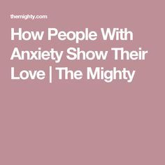 How People With Anxiety Show Their Love | The Mighty