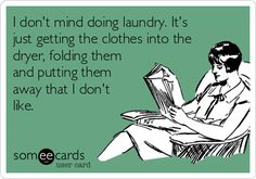 I don't mind doing laundry. It's just getting the clothes into the dryer, folding them and putting them away that I don't like.